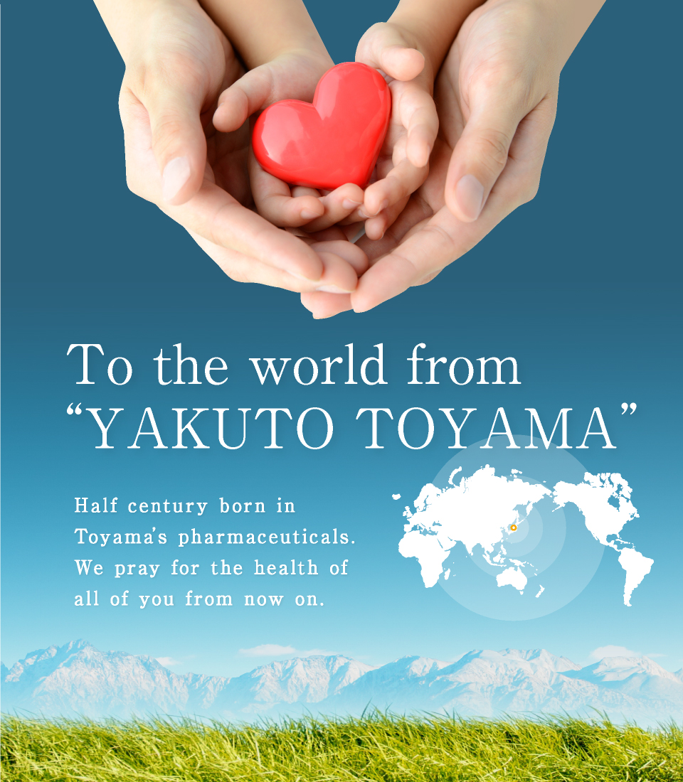 "To the world from ""YAKUTO TOYAMA"". Half century born in Toyama's pharmaceuticals. We pray for the health of all of you from now on."